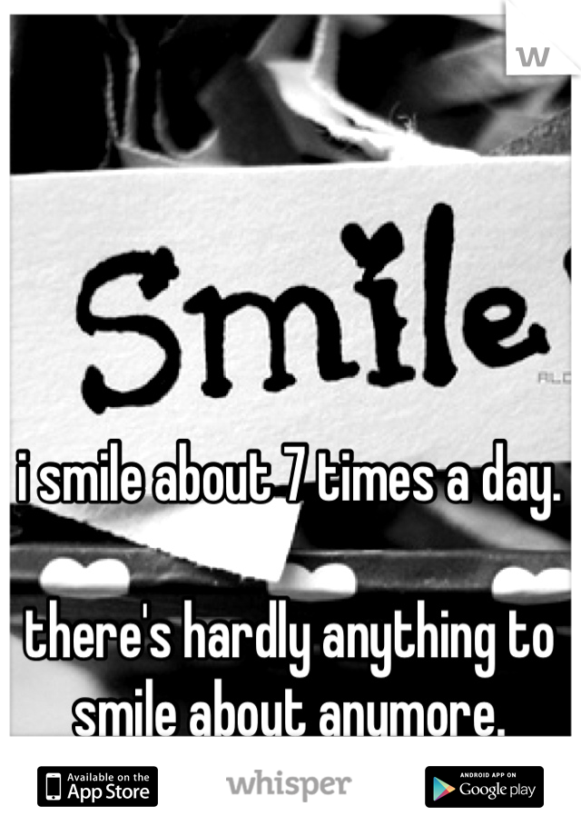 i smile about 7 times a day.  there's hardly anything to smile about anymore.