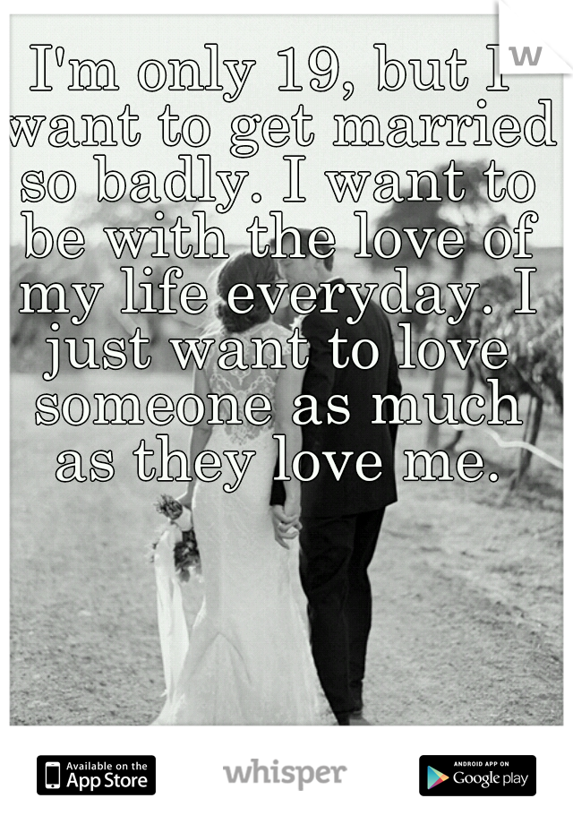 I'm only 19, but I want to get married so badly. I want to be with the love of my life everyday. I just want to love someone as much as they love me.