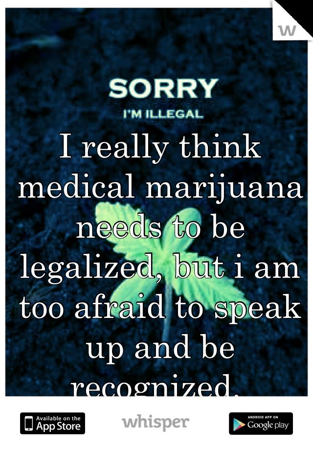 I really think medical marijuana needs to be legalized, but i am too afraid to speak up and be recognized.
