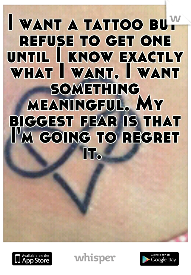 I want a tattoo but refuse to get one until I know exactly what I want. I want something meaningful. My biggest fear is that I'm going to regret it.