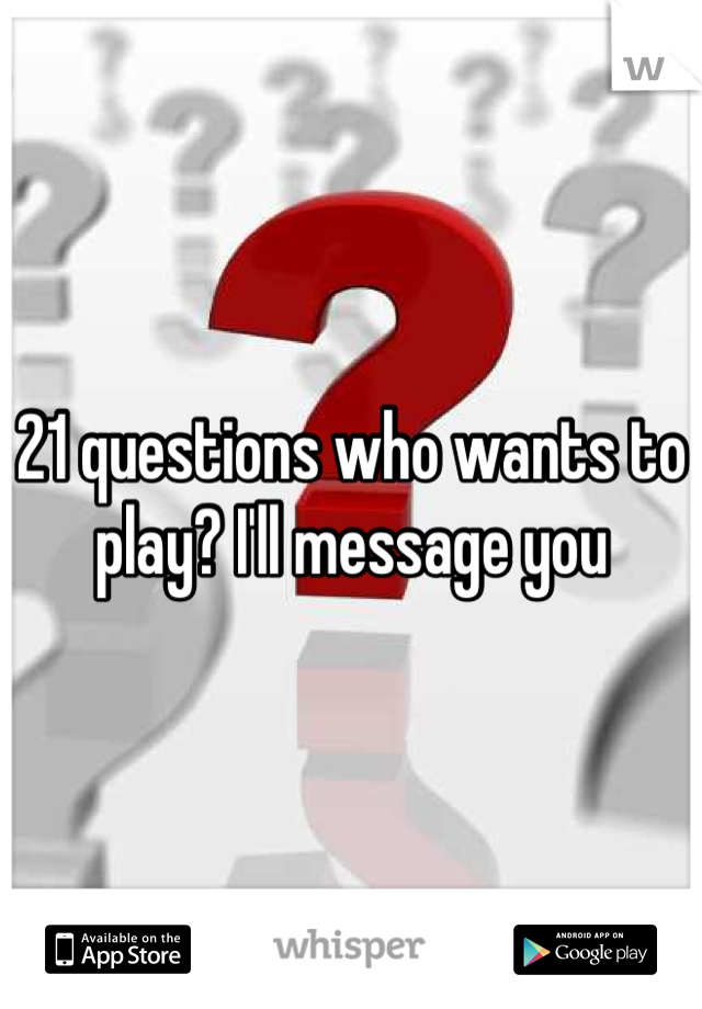 21 questions who wants to play? I'll message you