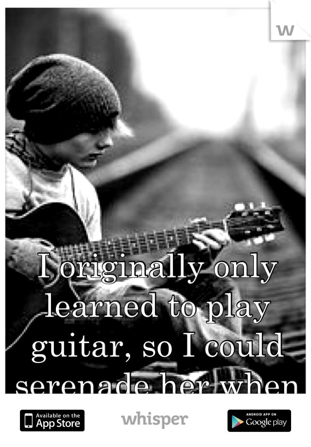 I originally only learned to play guitar, so I could serenade her when she felt unloved