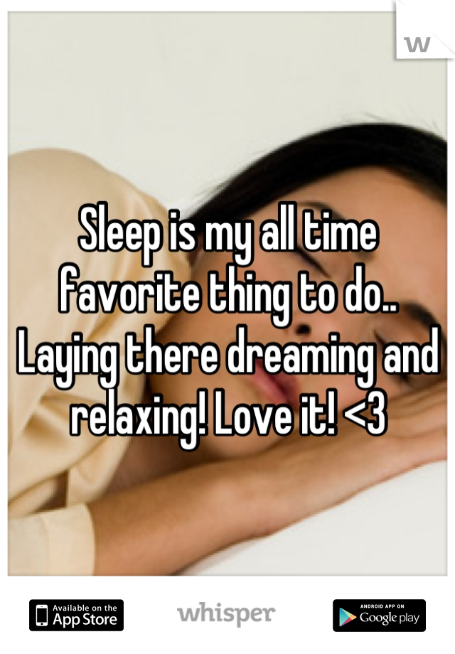 Sleep is my all time favorite thing to do.. Laying there dreaming and relaxing! Love it! <3