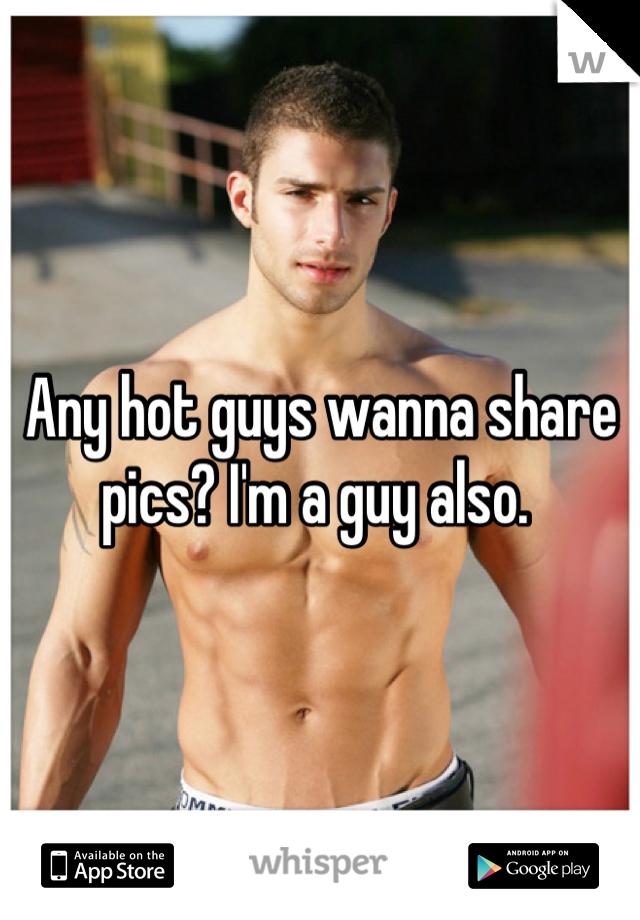 Any hot guys wanna share pics? I'm a guy also.