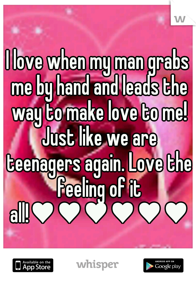 I love when my man grabs me by hand and leads the way to make love to me! Just like we are teenagers again. Love the feeling of it all!♥♥♥♥♥♥