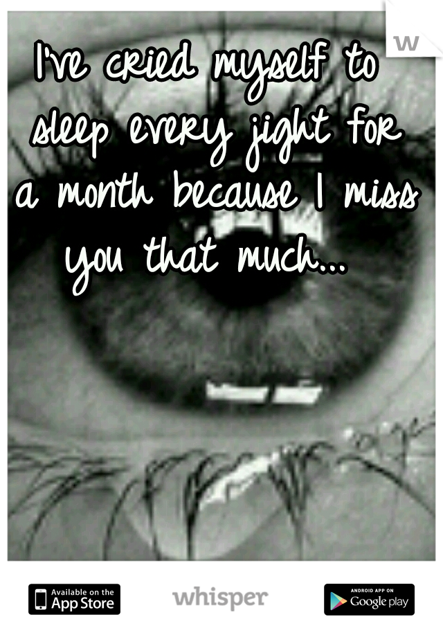 I've cried myself to sleep every jight for a month because I miss you that much...