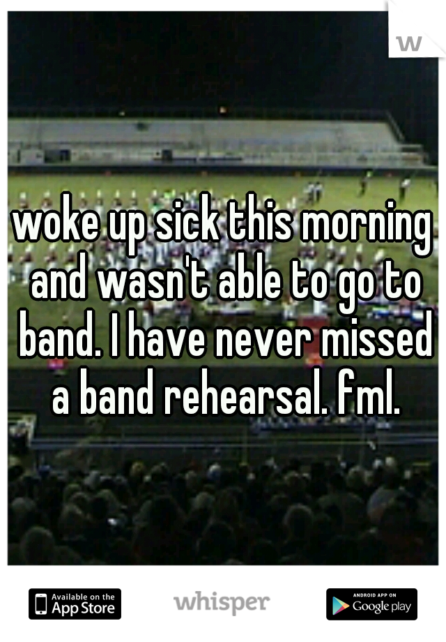 woke up sick this morning and wasn't able to go to band. I have never missed a band rehearsal. fml.