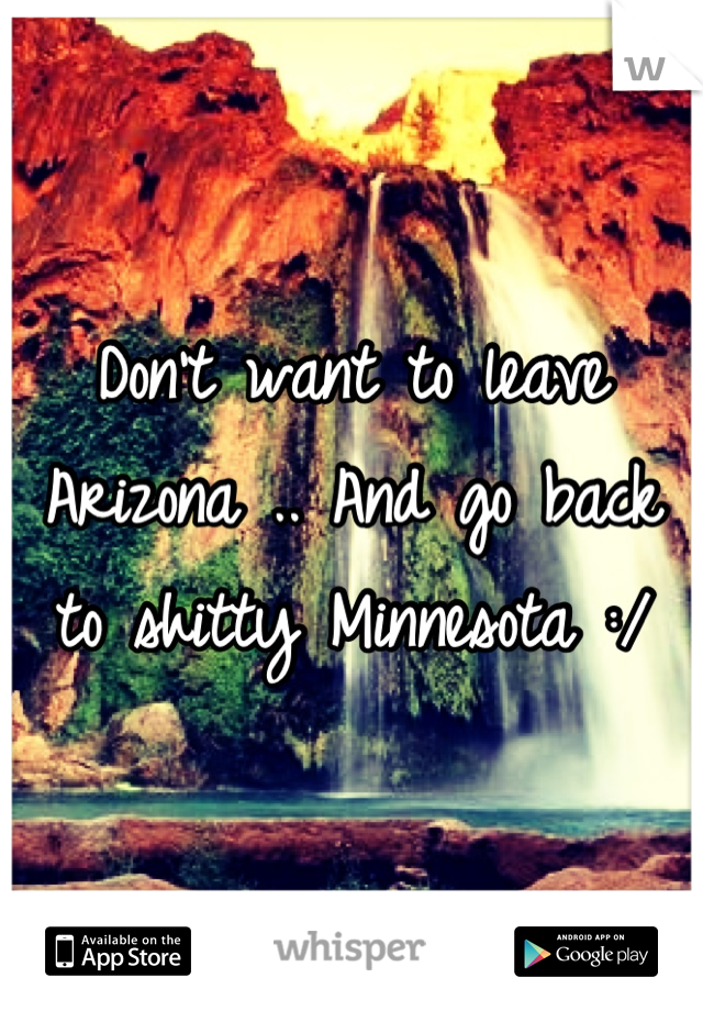 Don't want to leave Arizona .. And go back to shitty Minnesota :/