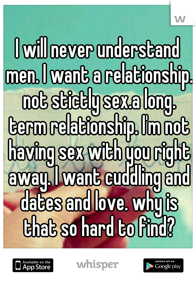 I will never understand men. I want a relationship. not stictly sex.a long. term relationship. I'm not having sex with you right away. I want cuddling and dates and love. why is that so hard to find?