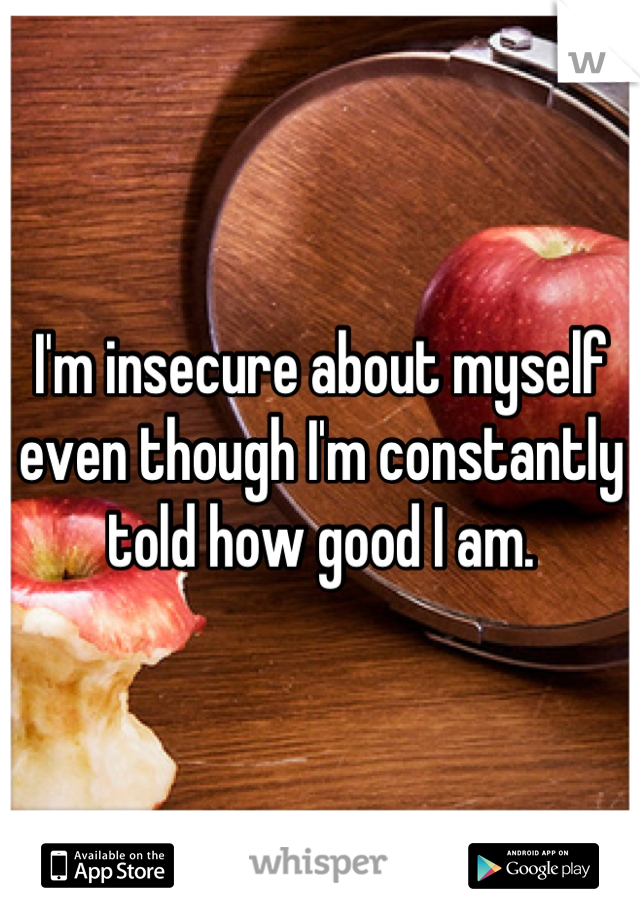 I'm insecure about myself even though I'm constantly told how good I am.