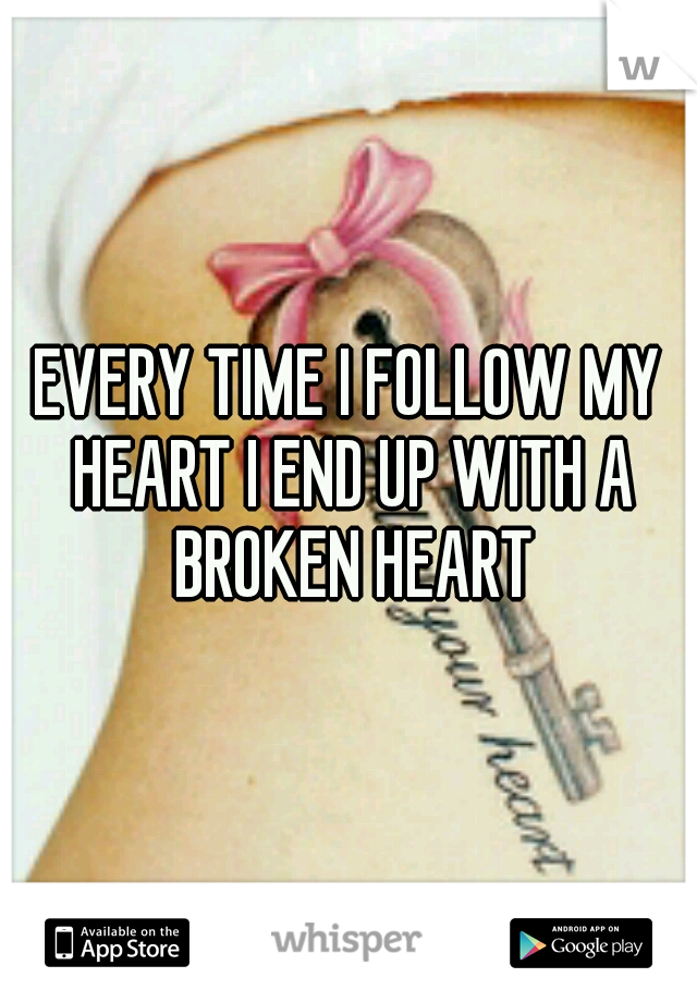 EVERY TIME I FOLLOW MY HEART I END UP WITH A BROKEN HEART