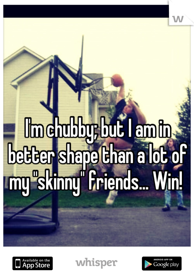 "I'm chubby; but I am in better shape than a lot of my ""skinny"" friends... Win!"