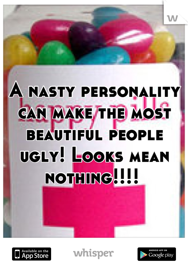 A nasty personality can make the most beautiful people ugly! Looks mean nothing!!!!