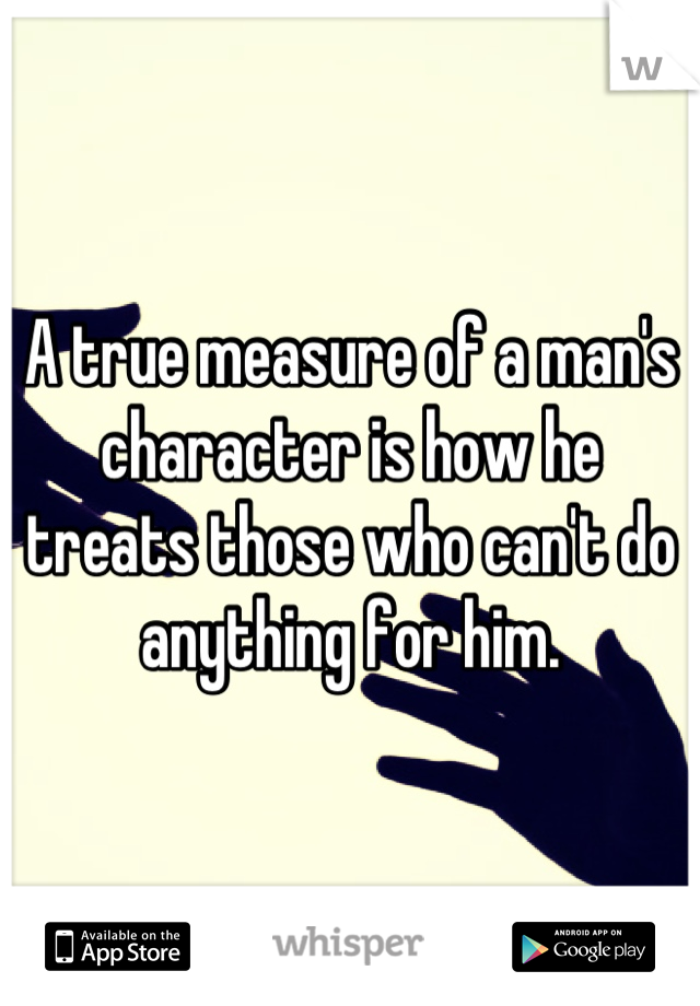 A true measure of a man's character is how he treats those who can't do anything for him.