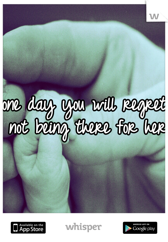 one day you will regret not being there for her.