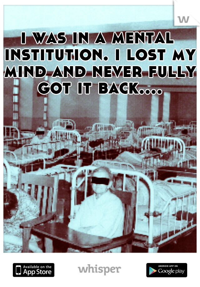 i was in a mental institution. i lost my mind and never fully got it back....
