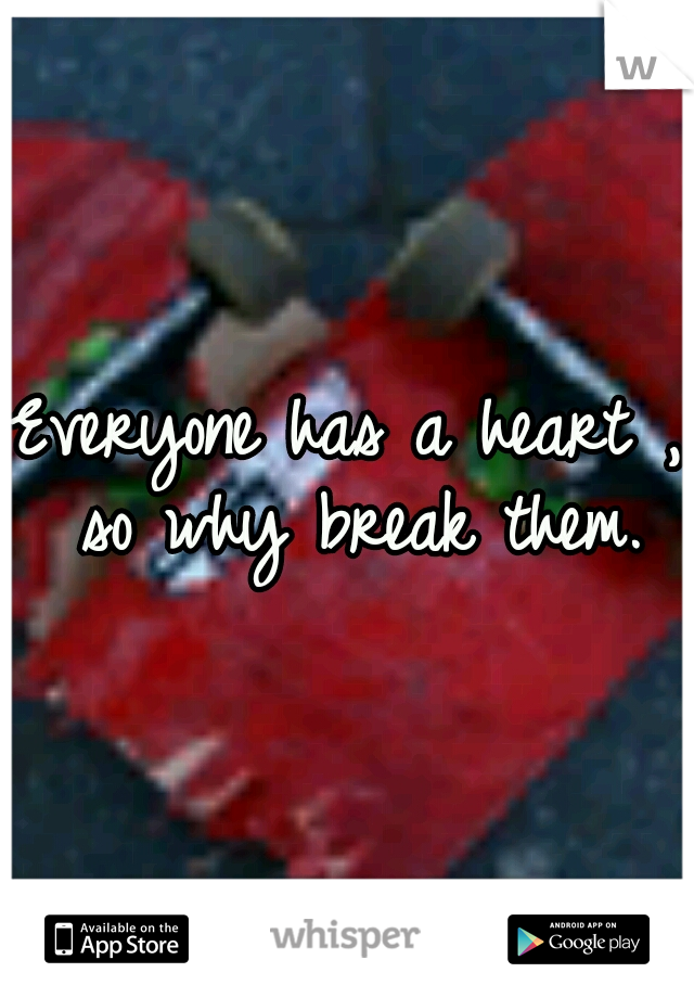 Everyone has a heart , so why break them.