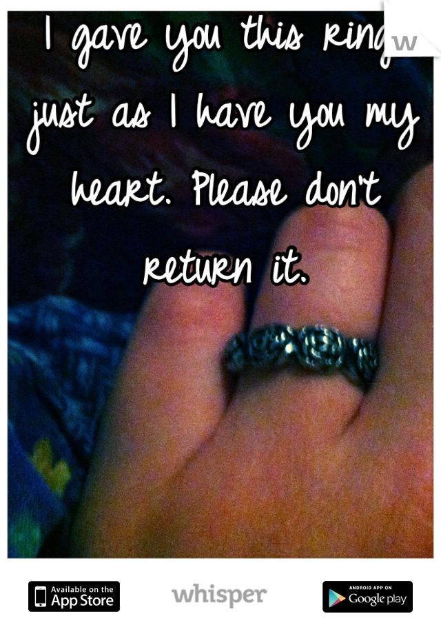 I gave you this ring, just as I have you my heart. Please don't return it.