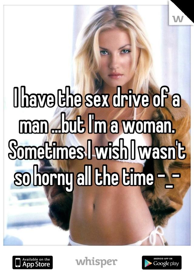 I have the sex drive of a man ...but I'm a woman. Sometimes I wish I wasn't so horny all the time -_-