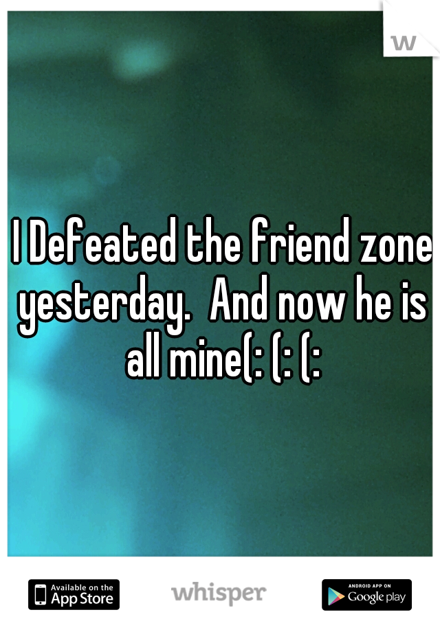I Defeated the friend zone yesterday.  And now he is all mine(: (: (: