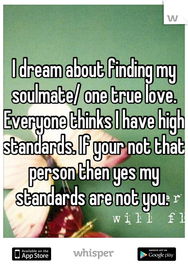 I dream about finding my soulmate/ one true love. Everyone thinks I have high standards. If your not that person then yes my standards are not you.