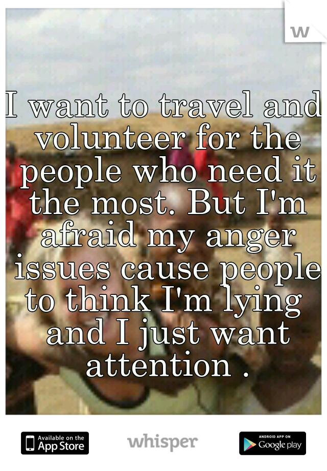I want to travel and volunteer for the people who need it the most. But I'm afraid my anger issues cause people to think I'm lying  and I just want attention .