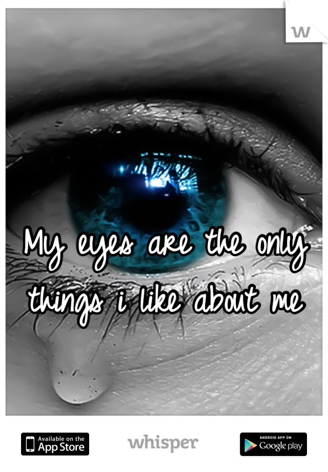 My eyes are the only things i like about me