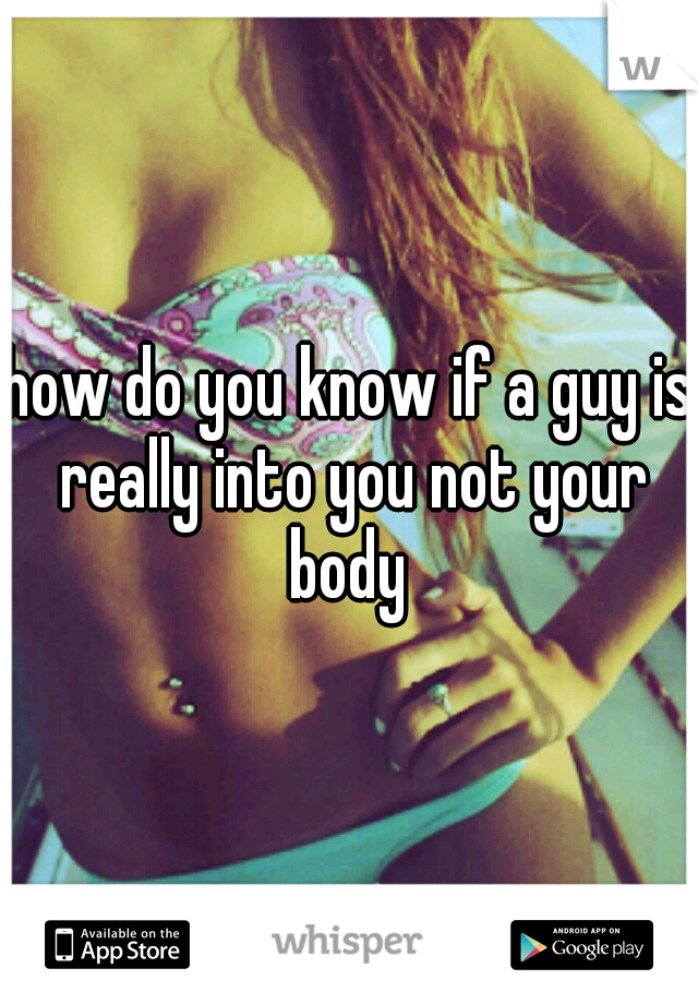 how do you know if a guy is really into you not your body