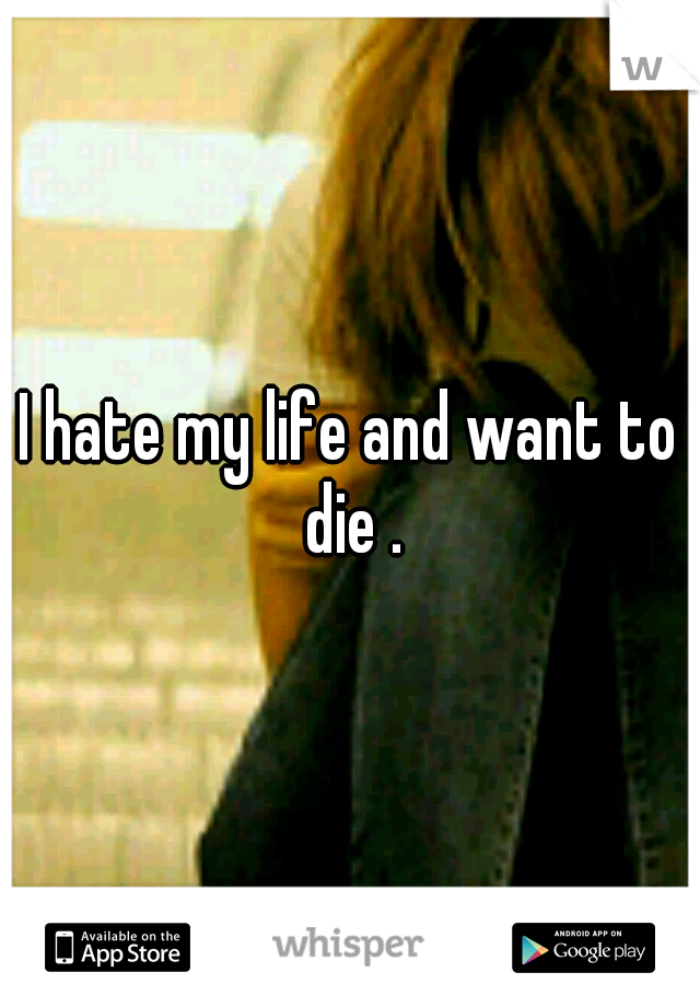 I hate my life and want to die .