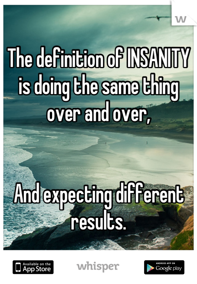 The definition of INSANITY is doing the same thing over and over,   And expecting different results.