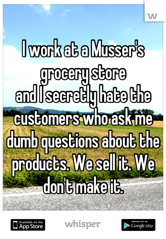 I work at a Musser's grocery store and I secretly hate the customers who ask me dumb questions about the products. We sell it. We don't make it.