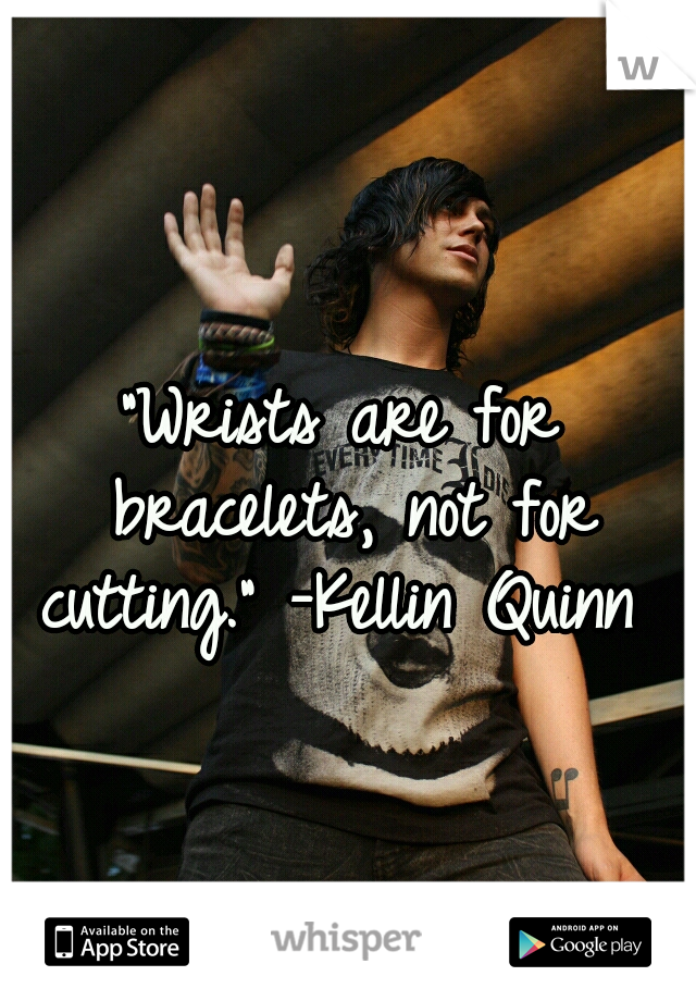 """""""Wrists are for bracelets, not for cutting."""" -Kellin Quinn ♡"""