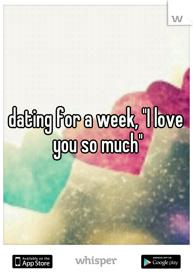 "dating for a week, ""I love you so much"""