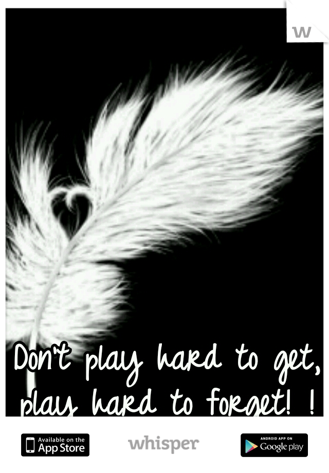 Don't play hard to get, play hard to forget! !