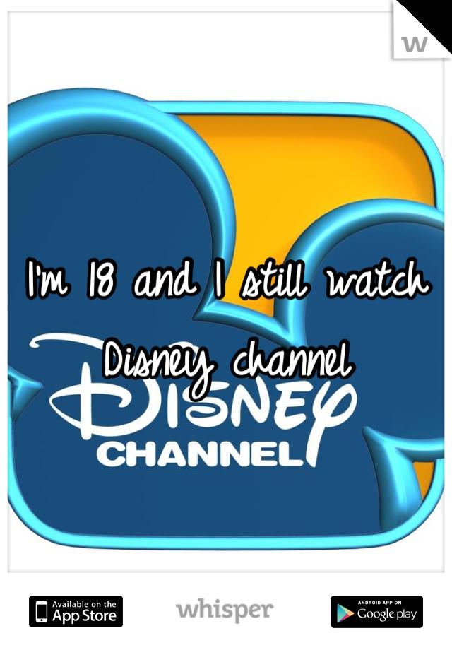 I'm 18 and I still watch Disney channel