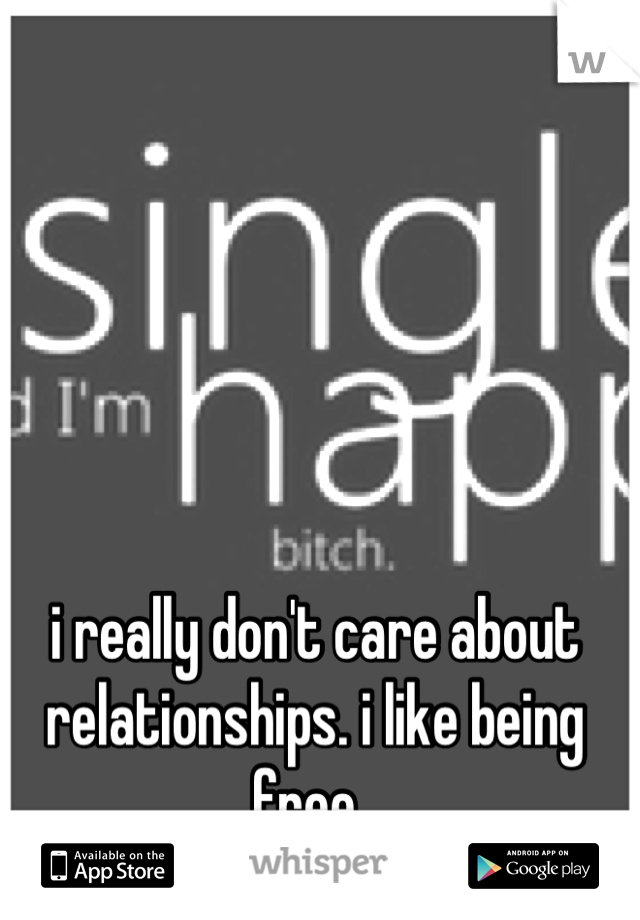i really don't care about relationships. i like being free.