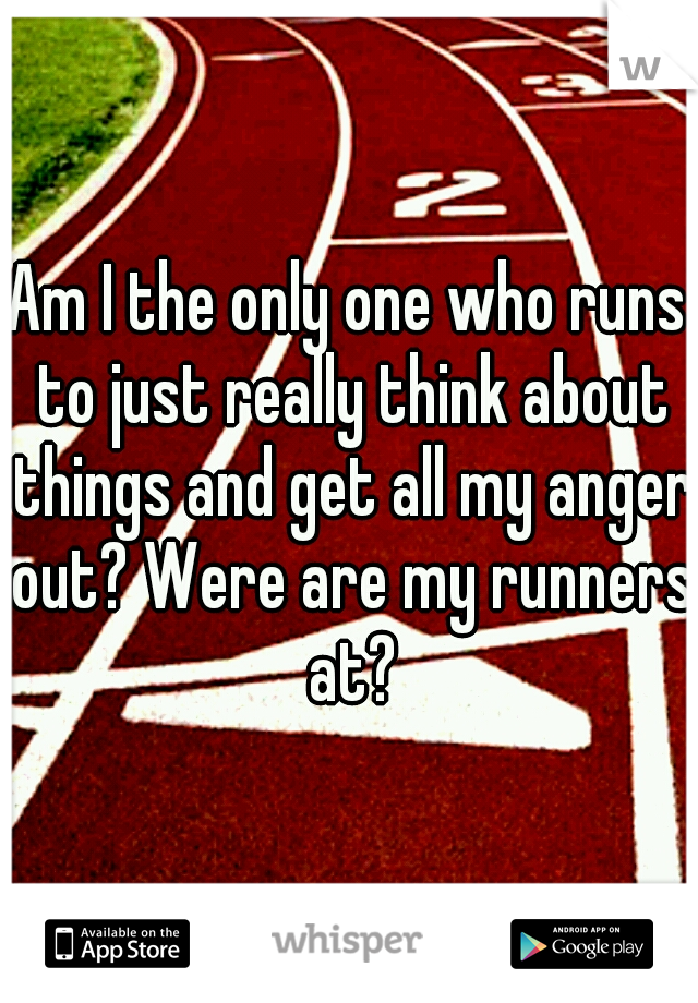 Am I the only one who runs to just really think about things and get all my anger out? Were are my runners at?