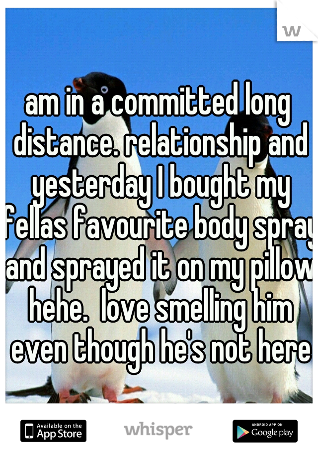 am in a committed long distance. relationship and yesterday I bought my fellas favourite body spray and sprayed it on my pillow hehe.  love smelling him even though he's not here