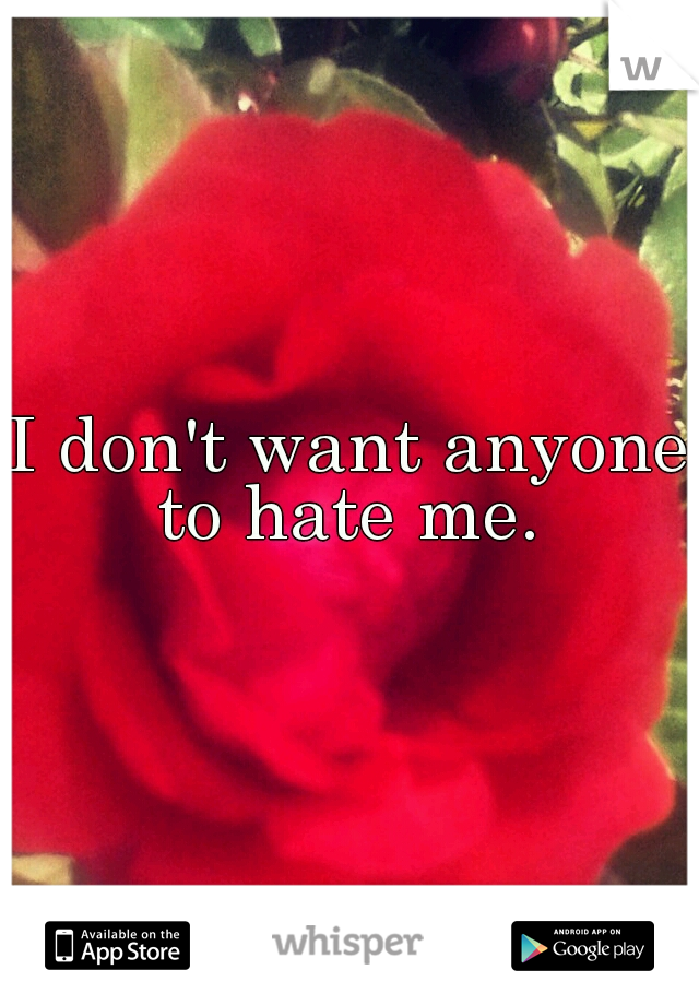 I don't want anyone to hate me.