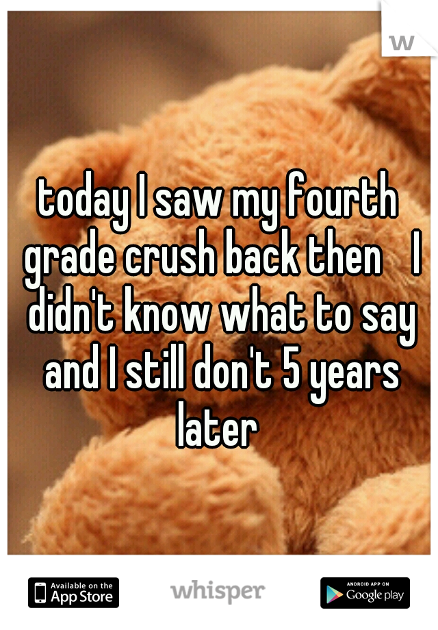 today I saw my fourth grade crush back then  I didn't know what to say and I still don't 5 years later