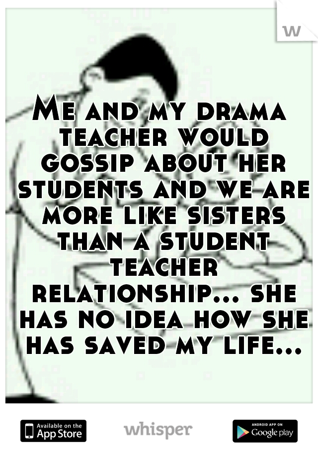 Me and my drama teacher would gossip about her students and we are more like sisters than a student teacher relationship... she has no idea how she has saved my life...