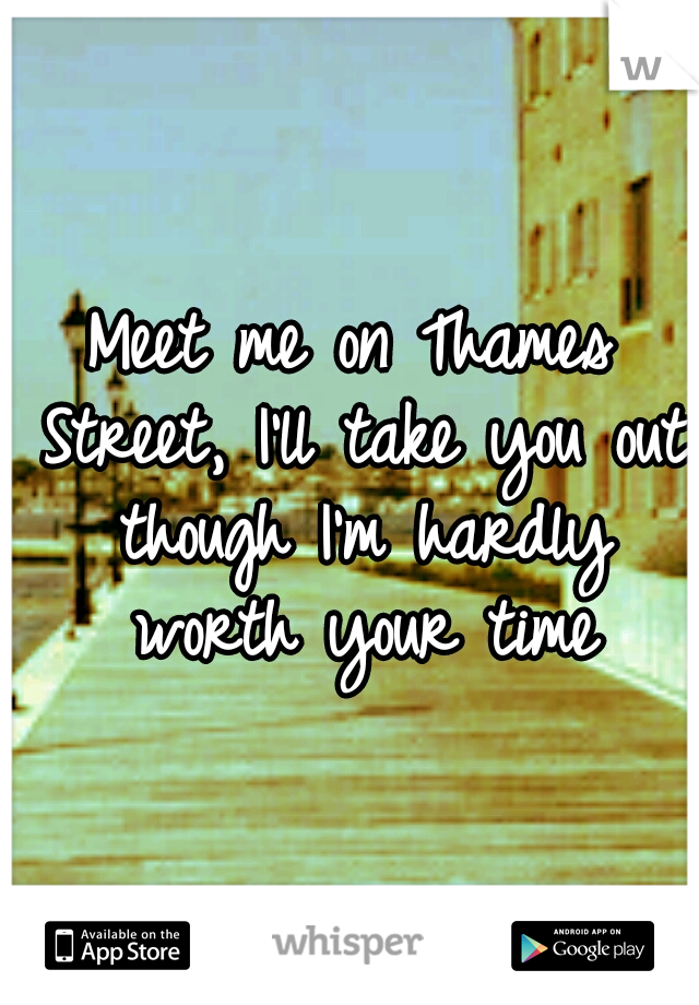 Meet me on Thames Street, I'll take you out though I'm hardly worth your time