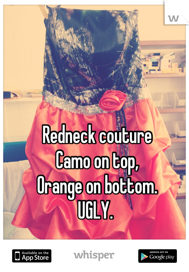 Redneck couture Camo on top,  Orange on bottom.  UGLY.