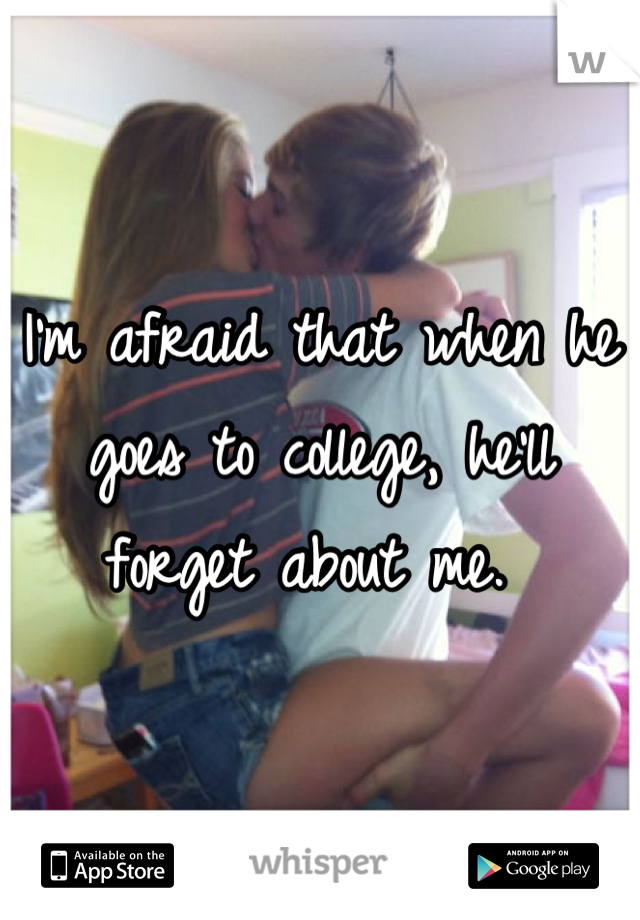 I'm afraid that when he goes to college, he'll forget about me.