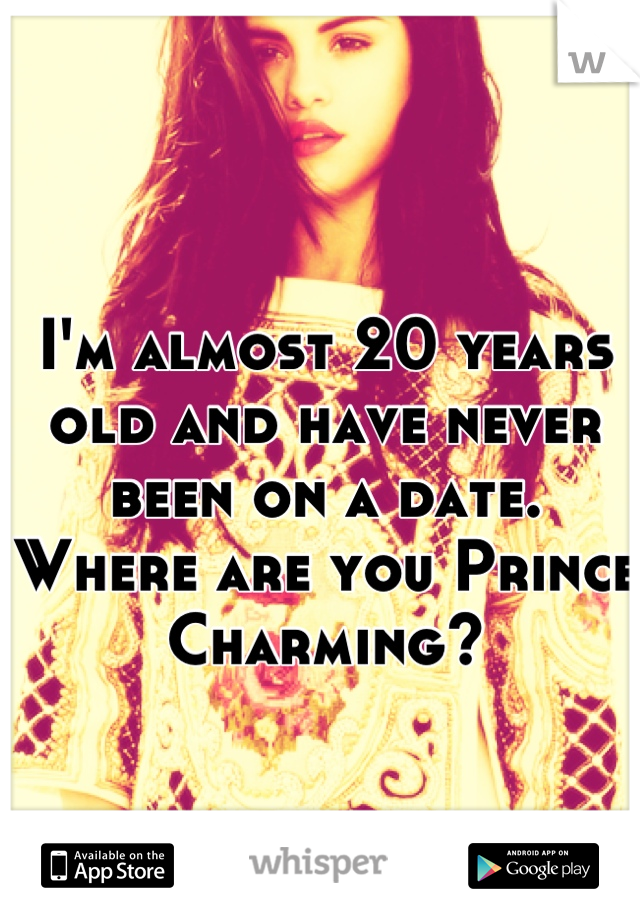 I'm almost 20 years old and have never been on a date. Where are you Prince Charming?