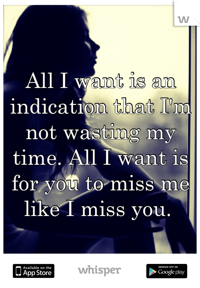 All I want is an indication that I'm not wasting my time. All I want is for you to miss me like I miss you.