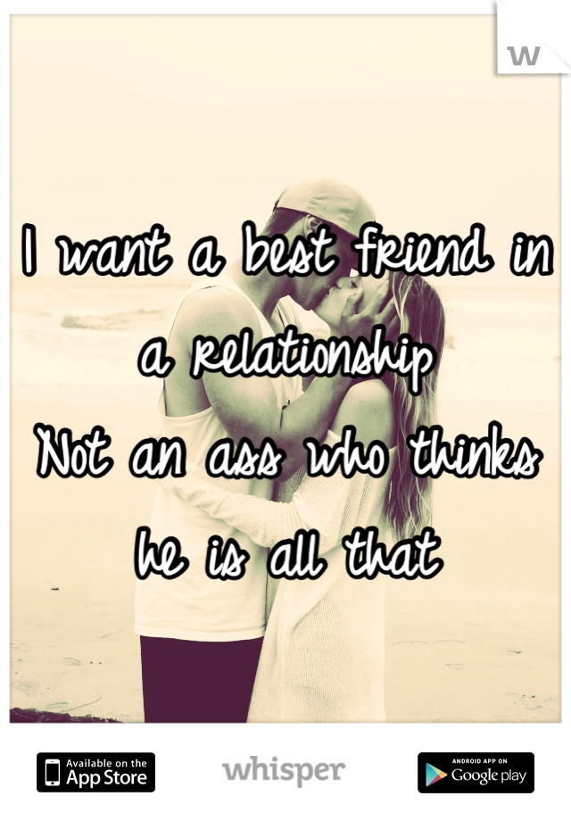 I want a best friend in a relationship Not an ass who thinks he is all that