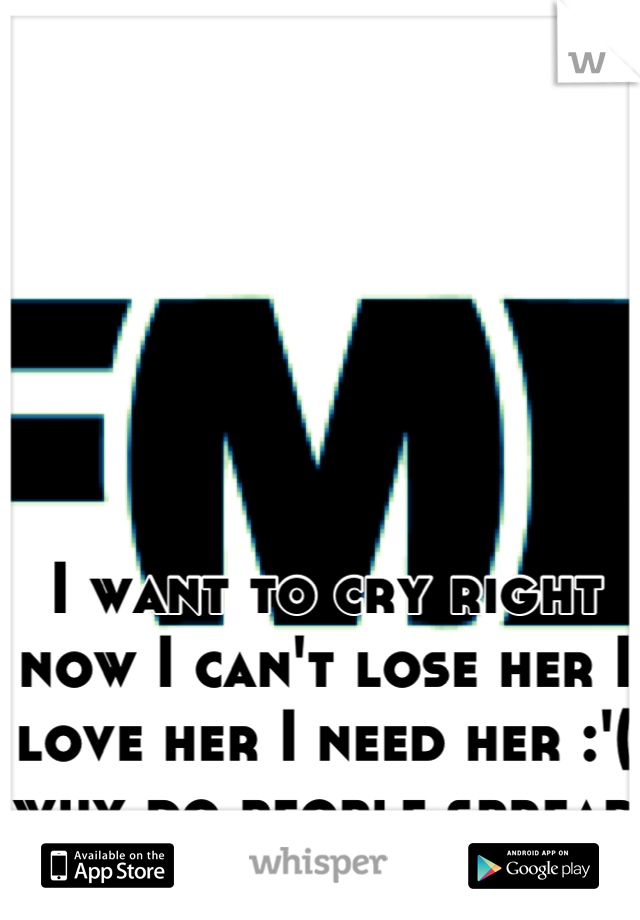 I want to cry right now I can't lose her I love her I need her :'( why do people spread shit :/