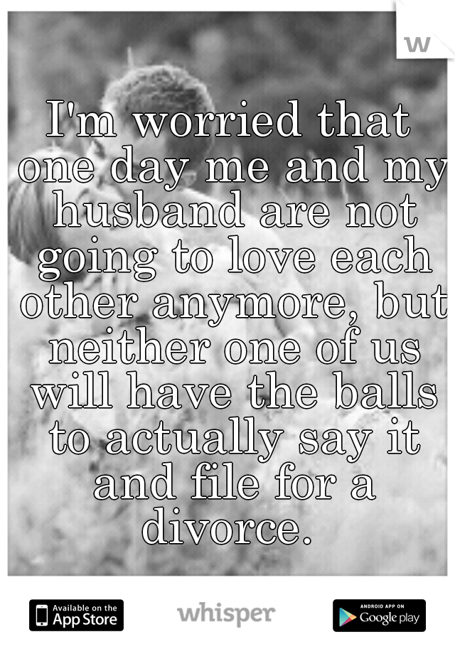 I'm worried that one day me and my husband are not going to love each other anymore, but neither one of us will have the balls to actually say it and file for a divorce.