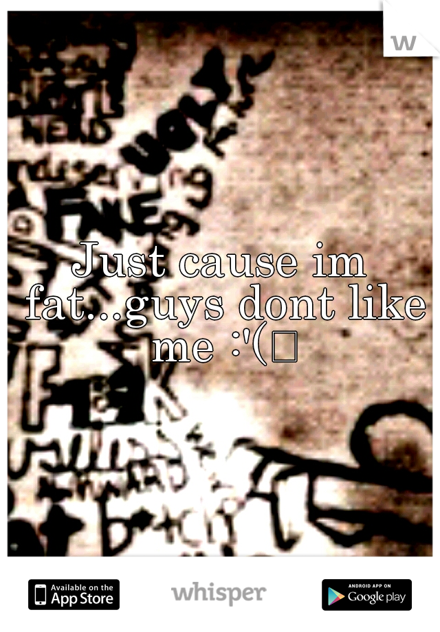 Just cause im fat...guys dont like me :'(